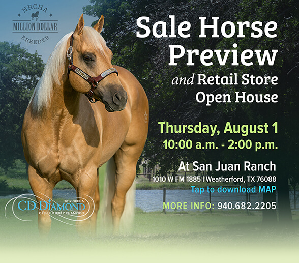 Sale horse preview and open house on Thursday August 1st, from 10am to 2pm, at San Juan Ranch, 1010 W FM 1885, Weatherford, TX. Call 940-682-2205 for more info